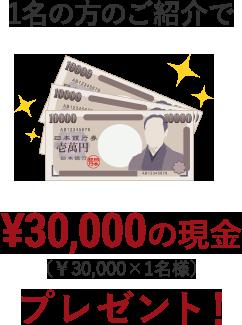 1名の方のご紹介で¥30,000の現金(¥30,000x1名様)プレゼント!