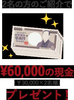 2名の方のご紹介で¥30,000の現金(¥30,000x2名様)プレゼント!