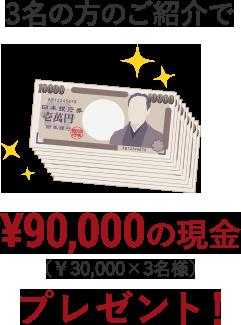 3名の方のご紹介で¥30,000の現金(¥30,000x3名様)プレゼント!